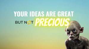 Your Ideas Are Great But Not Precious