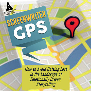 SCREENWRITER GPS: How to Avoid Getting Lost in the Landscape of Emotionally Driven Storytelling
