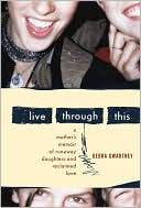 Marissa's Books & Gifts, LLC 9780547054476 Live Through This: A Mother's Memoir Of Runaway Daughters And Reclaimed Love