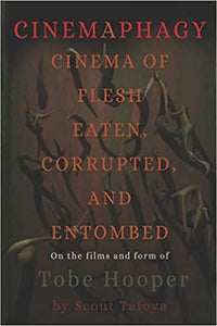 Cinemaphagy: Cinema of Flesh Eaten, Corrupted, and Entombed: On the Films and Form of Tobe Hooper (Paperback, SIGNED)