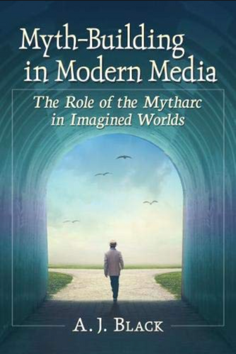 Myth-Building in Modern Media: The Role of the Mytharc in Imagined Worlds (Paperback, SIGNED)