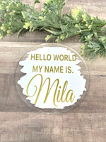 Hello my name is baby birth announcement. Acrylic 5 inch's circle. Baby announcement. Baby shower gift.