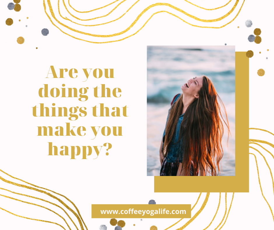 Are you doing the things that make you happy?