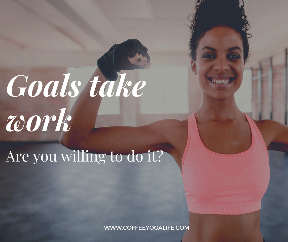 Goals take work. Are you willing to do it?