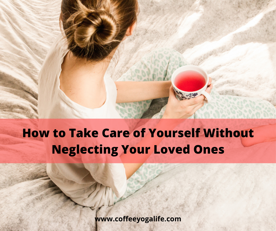 How to Take Care of Yourself Without Neglecting Your Loved Ones