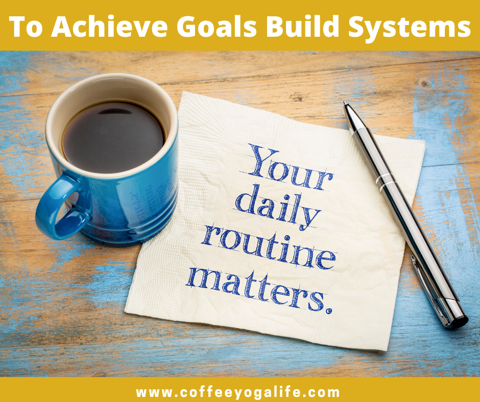 To Achieve your Goals, Build Systems