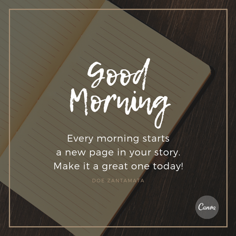 """Every morning starts a new page in your story. Make it a great one today!"" Doe Zantamata"