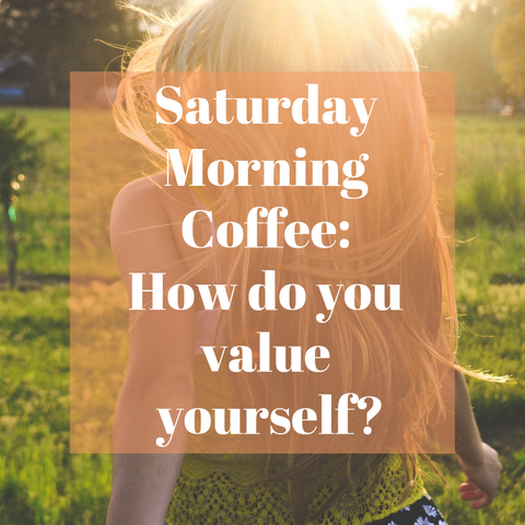 Saturday Morning Coffee: How do you value yourself?
