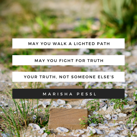 """May you walk a lighted path. May you fight for truth. Your truth, not someone else's."" -Marisha Pessl"