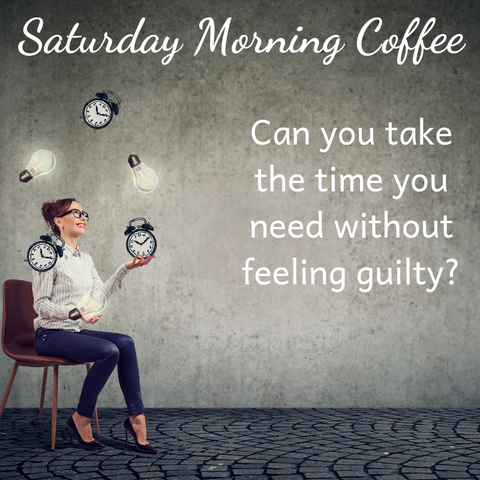 Juggling Time: Can you take the time you need without feeling guilty?