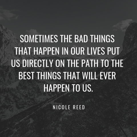 """Sometimes the bad things that happen in our lives put us directly on the path to the best things that will ever happen to us."" -Nicole Reed"