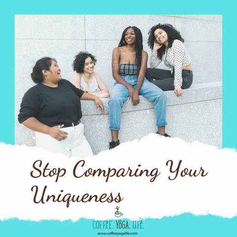 Blog Post from Coffee.Yoga.Life: Stop Comparing Your Uniqueness