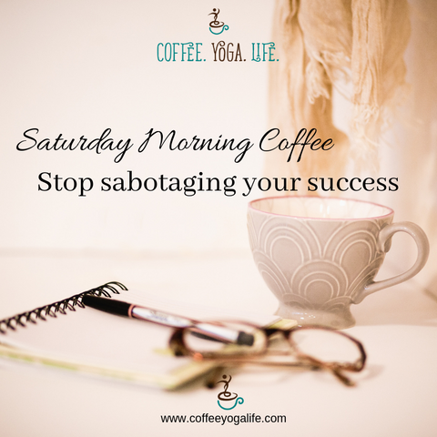 Saturday Morning Coffee: Stop sabotaging your success