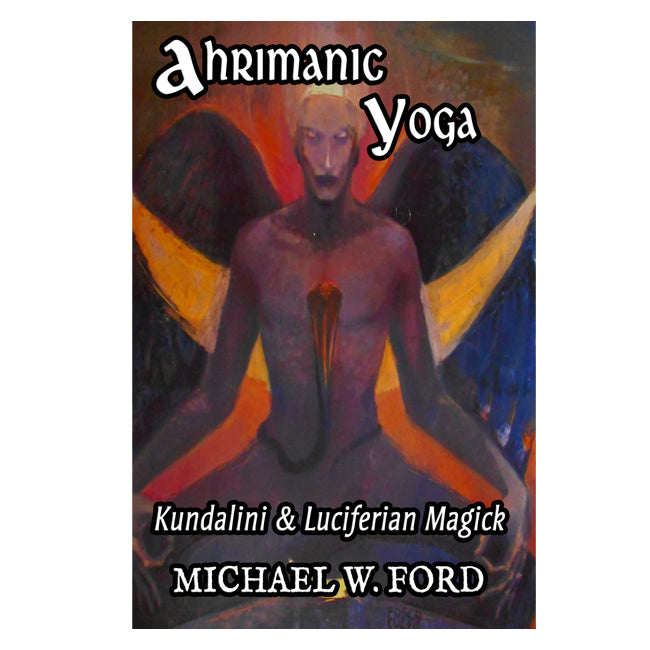 AHRIMANIC YOGA: Kundalini & Luciferian Magick by Michael W. Ford