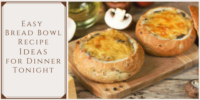 Easy Bread Bowl Recipe Ideas for Dinner Tonight