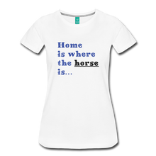 Load image into Gallery viewer, Women's Home is where the Horse is T-Shirt - white