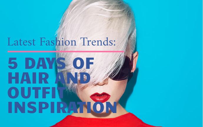 Latest Fashion Trends - 5 Days of Hair and Outfit Inspiration