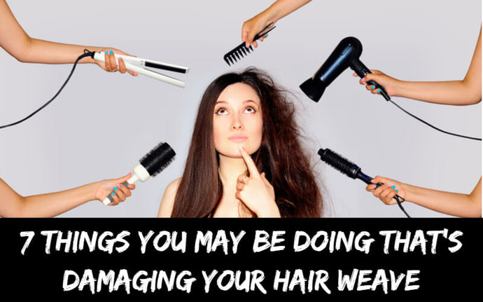 7 Things You May Be Doing That's Damaging Your Hair Weave