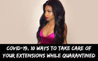 Covid-19, 10 Ways To Take Care OF Your Extensions While Quarantined