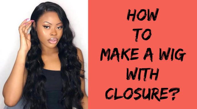 The Ultimate Wig Making Guide! How to Make a Wig With Closure?