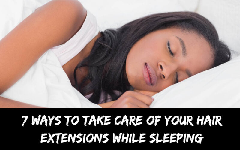 7 Ways to Take Care of Your Hair Extensions While Sleeping