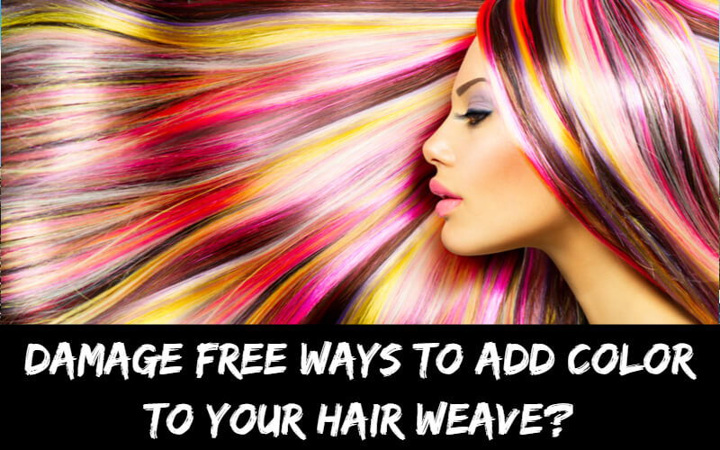 Damage Free ways to add color to your hair weave