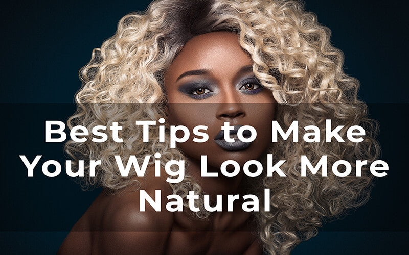 How to Make Your Wig Look More Natural