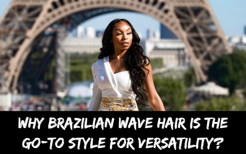 Why Brazilian Wave Hair is the Go-To Style for Versatility