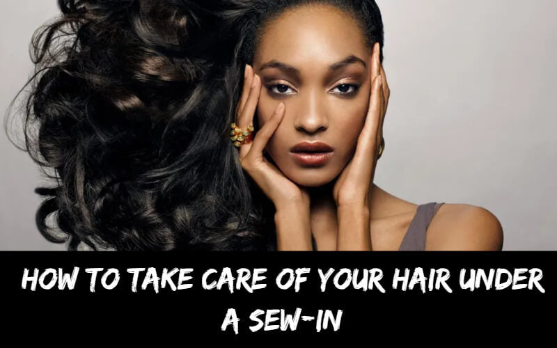 How To Take Care of Your Hair Under a Sew-in