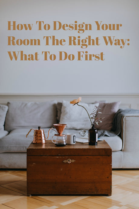 How To Design Your Room The Right Way: What To Do First