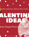 The Best Valentine's Ideas for Him or Her, 2019