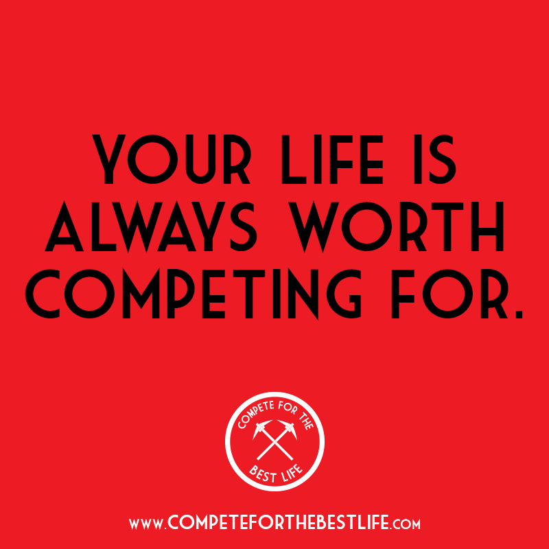 Your life is worth competing for.