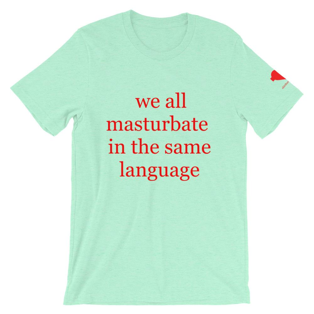 we all masturbate in the same language Unisex T-Shirt