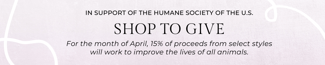15% of proceeds from select styles will work to improve the lives of all animals in partnership with The Humane Society of the U.S.
