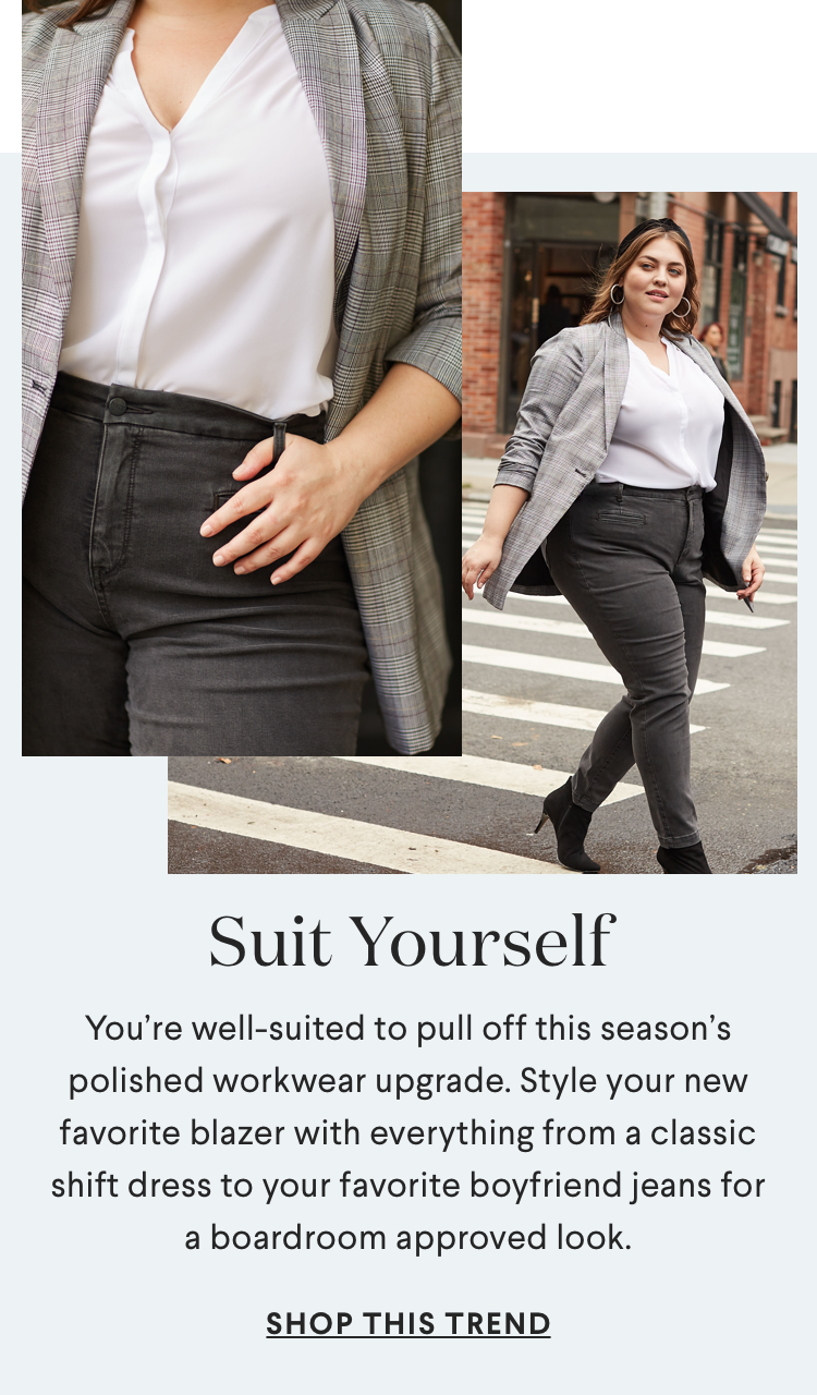 SUIT YOURSELF. You're well-suited to pull off this season's polished workwear upgrade. Style your new favorite blazer with everything from a classic shift dress to your favorite boyfriend jeans for a boardroom approved look.