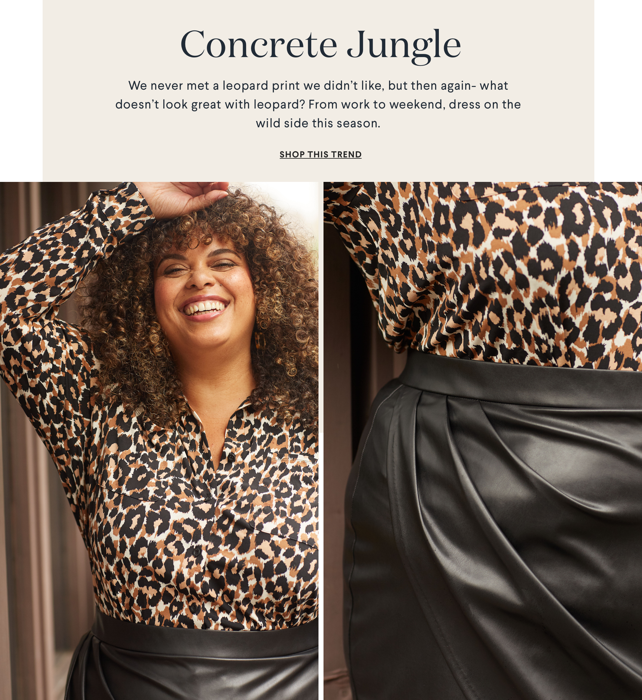 Concrete Jungle. We never met a leopard print we didn't like, but then again - what doesn't look great with leopard? From work to weekend, dress on the wild side this season.