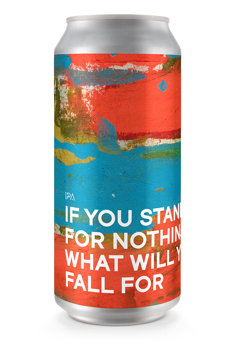 IF YOU STAND FOR NOTHING WHAT WILL YOU FALL FOR | IPA (4-pack)