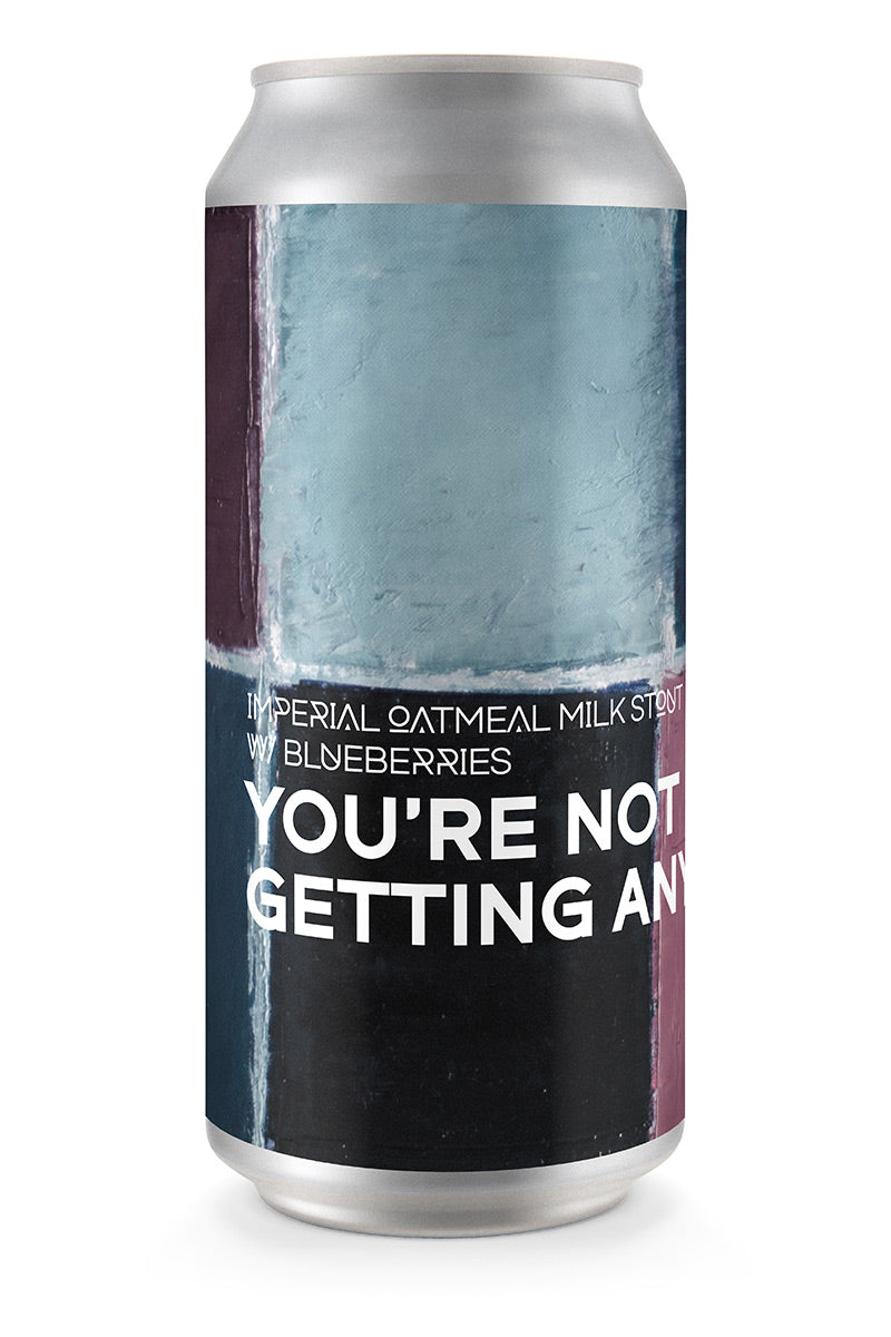 YOU'RE NOT GETTING ANY | Imperial Oatmeal Milk Stout w/ Blueberries (4-pack)
