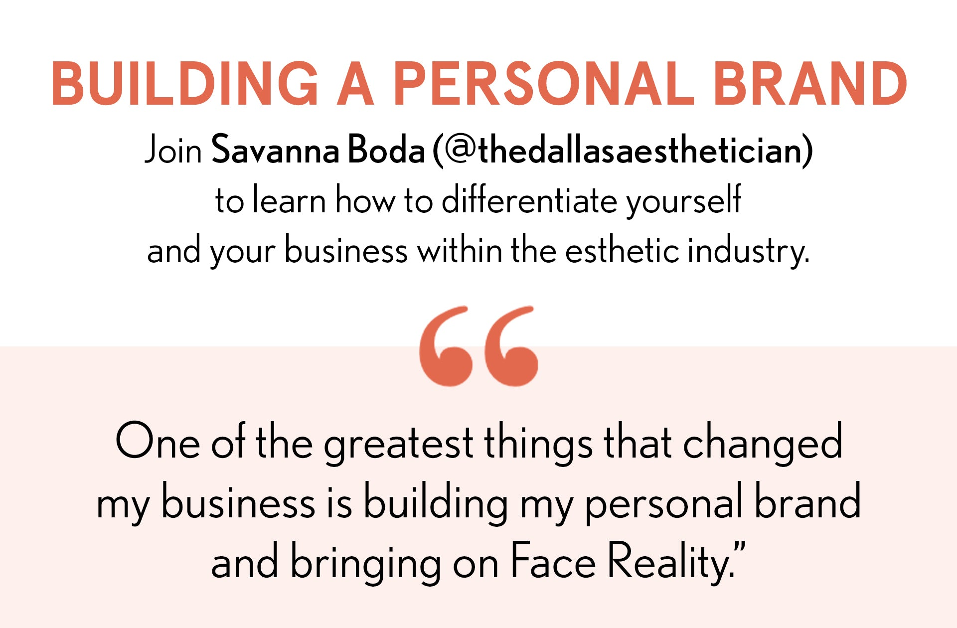 Building a Personal Brand. Join Savanna Boda (@TheDallasaesthetician) to learn how to differentiate yourself and your business within the esthetic industry. One of the greatest things that changed by business is building my personal brand and bringing on Face Reality