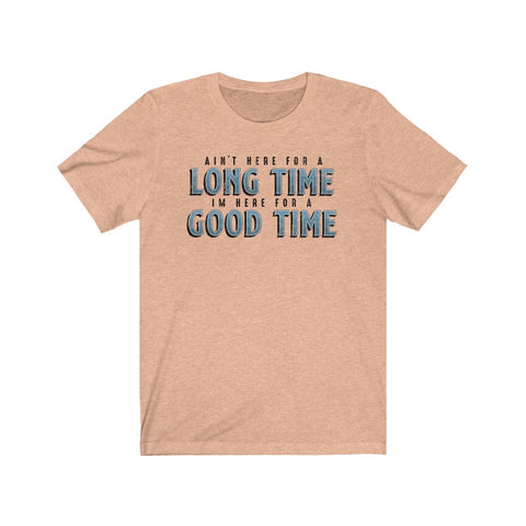 T-Shirt - Aint Here For A Long Time, Here For A Good Time
