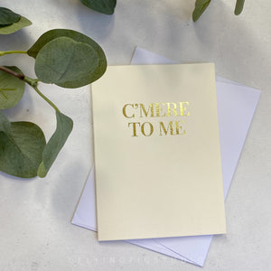 C'mere to Me Gold Foil Greetings Card