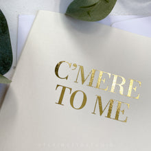 Load image into Gallery viewer, C'mere to Me Gold Foil Greetings Card