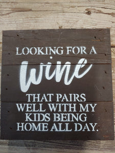 "Looking For a Wine That Pairs With My Kids Being Home All Day.   6""  Wooden Sign"