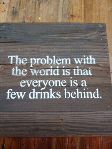 The problem with the world is that everyone is that everyone is a few drinks behind. | Reclaimed lumber wooden sign | Handmade | 10""