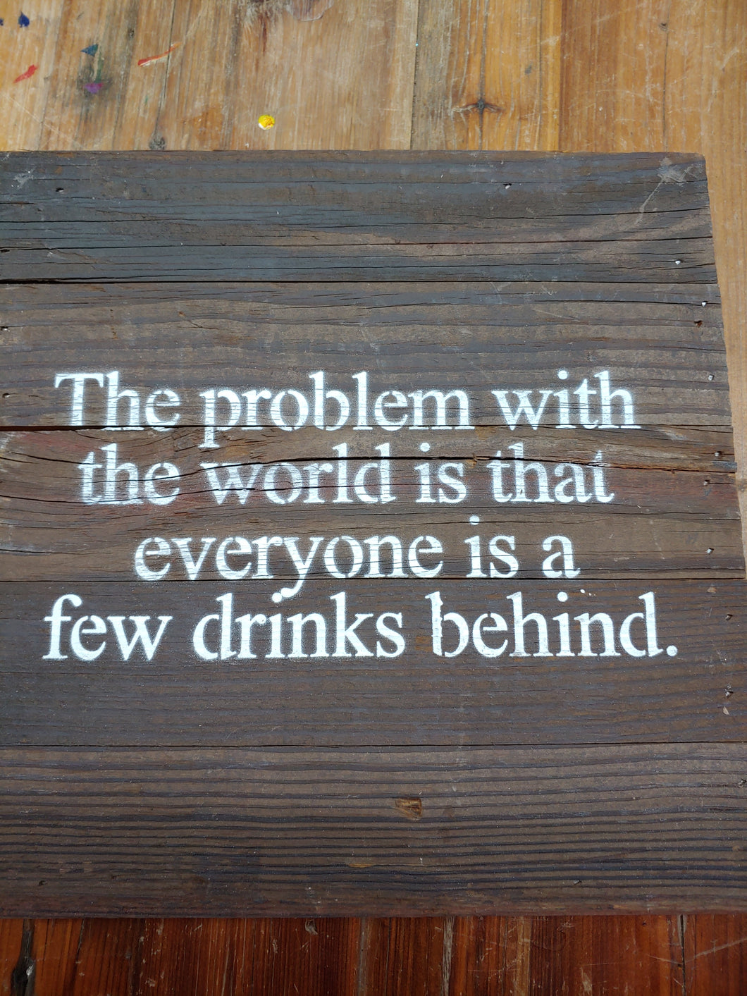 The problem with the world is that everyone is that everyone is a few drinks behind. | Reclaimed lumber wooden sign | Handmade | 10