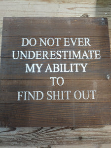 Do Not Ever Underestimate My Ability To Find Shit Out | Wood Sign |