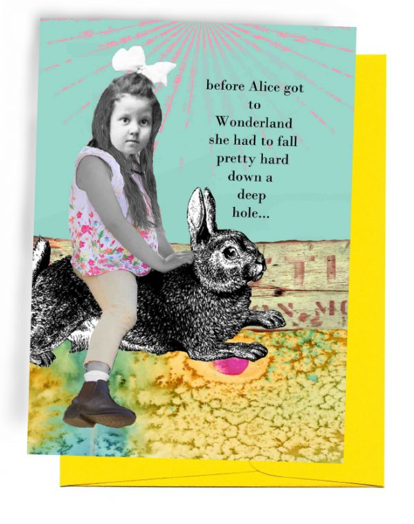 AN ERIN SMITH GREETING CARD 5 INCHES BY 7 INCHES, YELLOW ENVELOPE. TOP HALF HAS LIGHT BLUE SKY/PINK SUNRAYS. WORDS OUTSIDE – 'BEFORE ALICE GOT TO WONDERLAND SHE HAD TO FALL PRETTY HARD DOWN A DEEP HOLE…'. BOTTOM HALF HAS GIRL CHILD, WITH A PAISLEYDRESS AND DRESS SHOES, RIDING A BUNNY. INSIDE HER GIFT WAS A LIFETIME OF ADVENTURES.
