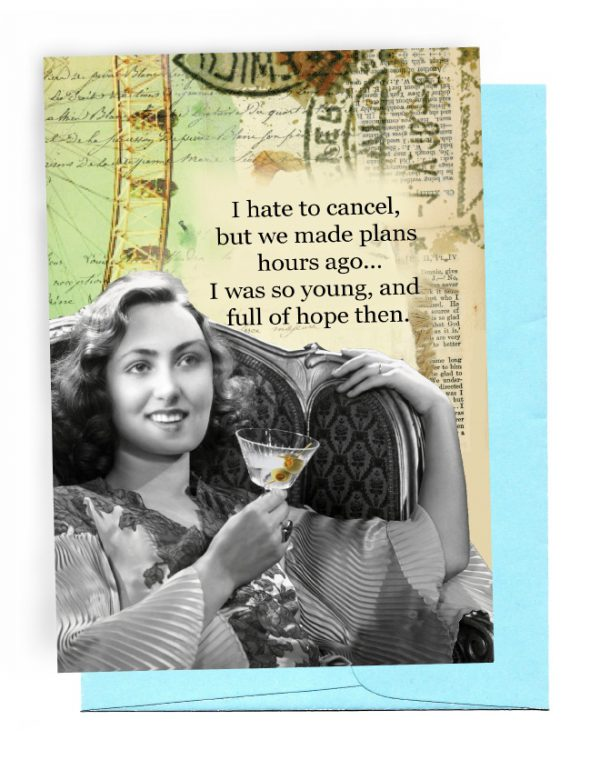 A 5 INCH BY 7 INCH GREETING CARD WITH A LIGHT BLUE ENVELOPE. HAS TRAVEL STAMPS AND A FERRIS WHEEL IN THE BACKGROUND. BLACK/WHITE PHOTO OF A WOMAN SITTING IN A WING BACK CHAIR, HOLDING A MARTINI WITH 2 OLIVES ON A PICK INSIDE GLASS. OUTSIDE: WORDS 'I HATE TO CANCEL, BUT WE MADE PLANS HOURS AGO … IWAS SO YOUNG, AND FULL OF HOPE THEN. INSIDE: BLANK.