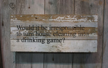 "Load image into Gallery viewer, Would it be irresponsible to turn house cleaning into a drinking game? 6"" x 14"""