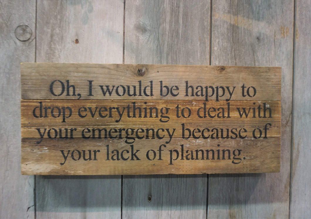 Oh, I would be happy to drop everything to deal with your emergency because of your lack of planning